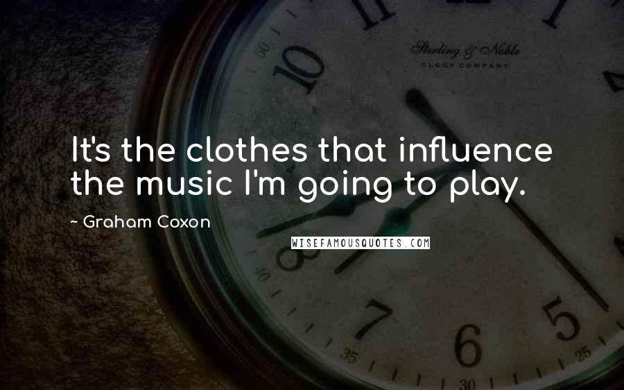 Graham Coxon quotes: It's the clothes that influence the music I'm going to play.