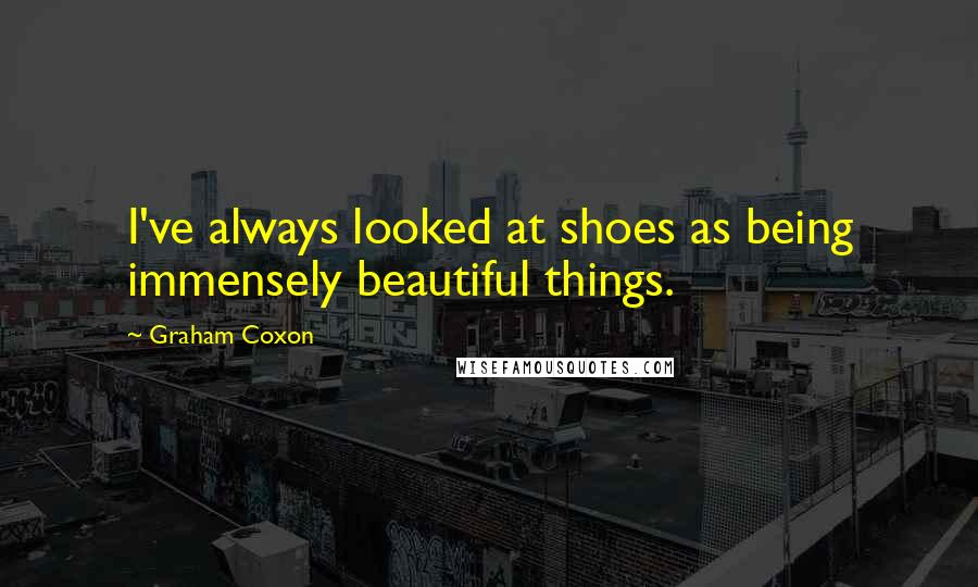 Graham Coxon quotes: I've always looked at shoes as being immensely beautiful things.