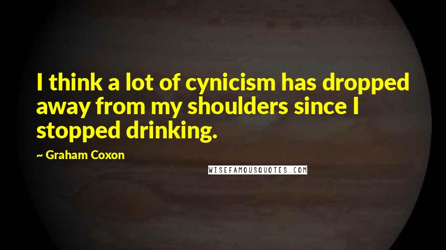 Graham Coxon quotes: I think a lot of cynicism has dropped away from my shoulders since I stopped drinking.