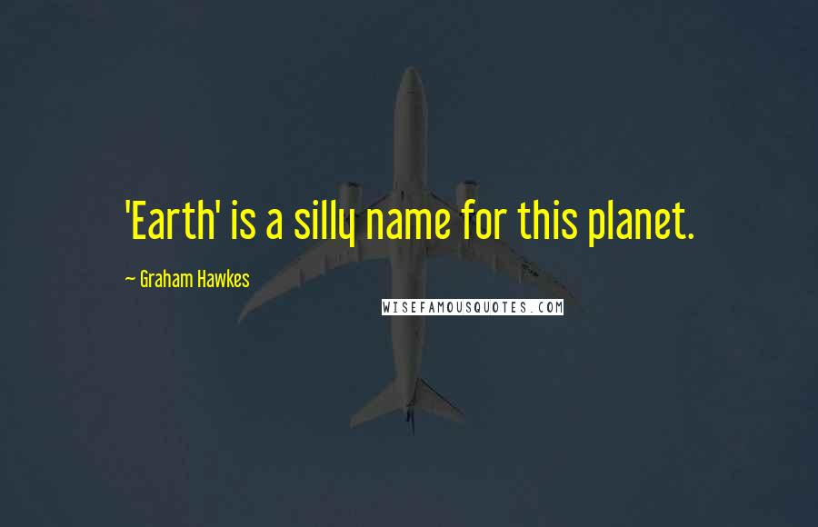 Graham Hawkes quotes: 'Earth' is a silly name for this planet.