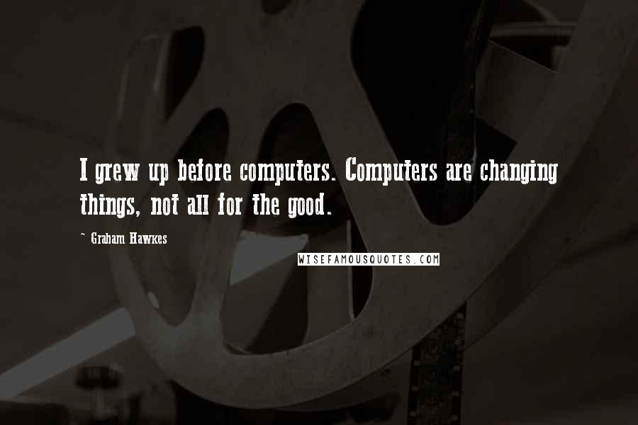 Graham Hawkes quotes: I grew up before computers. Computers are changing things, not all for the good.