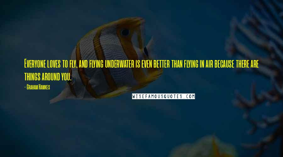 Graham Hawkes quotes: Everyone loves to fly, and flying underwater is even better than flying in air because there are things around you.