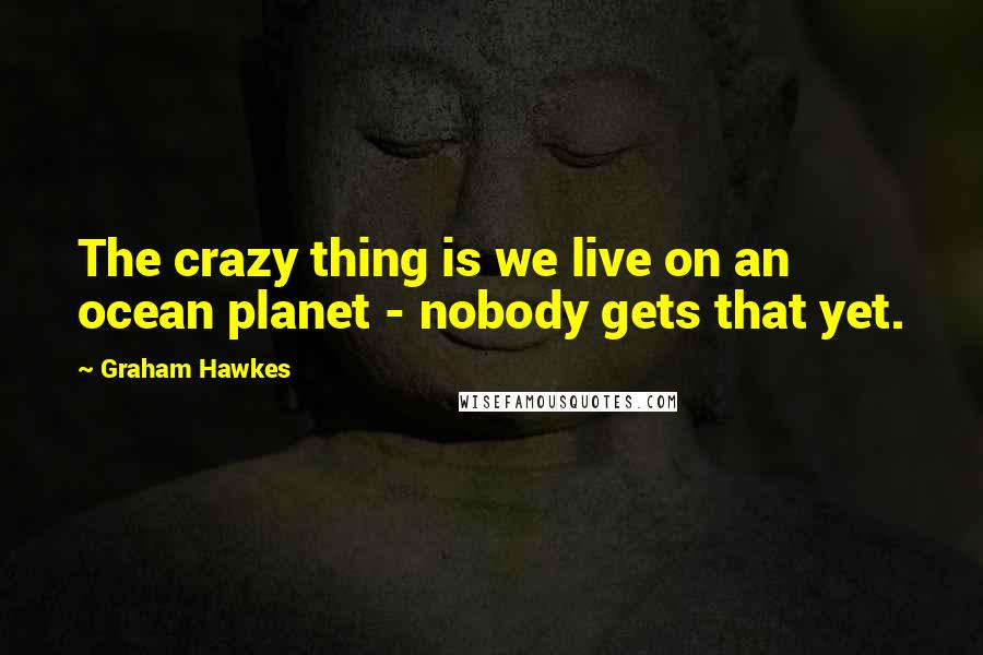Graham Hawkes quotes: The crazy thing is we live on an ocean planet - nobody gets that yet.