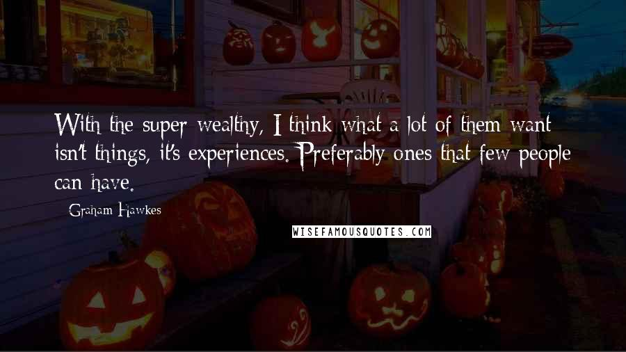 Graham Hawkes quotes: With the super-wealthy, I think what a lot of them want isn't things, it's experiences. Preferably ones that few people can have.