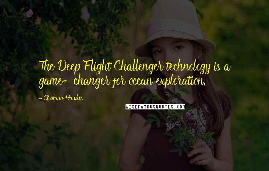 Graham Hawkes quotes: The Deep Flight Challenger technology is a game-changer for ocean exploration.