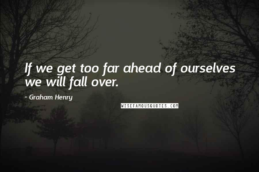 Graham Henry quotes: If we get too far ahead of ourselves we will fall over.
