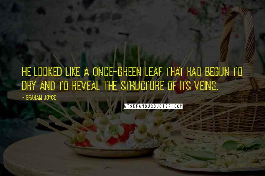 Graham Joyce quotes: He looked like a once-green leaf that had begun to dry and to reveal the structure of its veins.