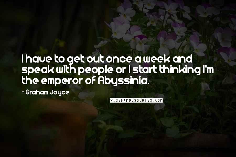 Graham Joyce quotes: I have to get out once a week and speak with people or I start thinking I'm the emperor of Abyssinia.
