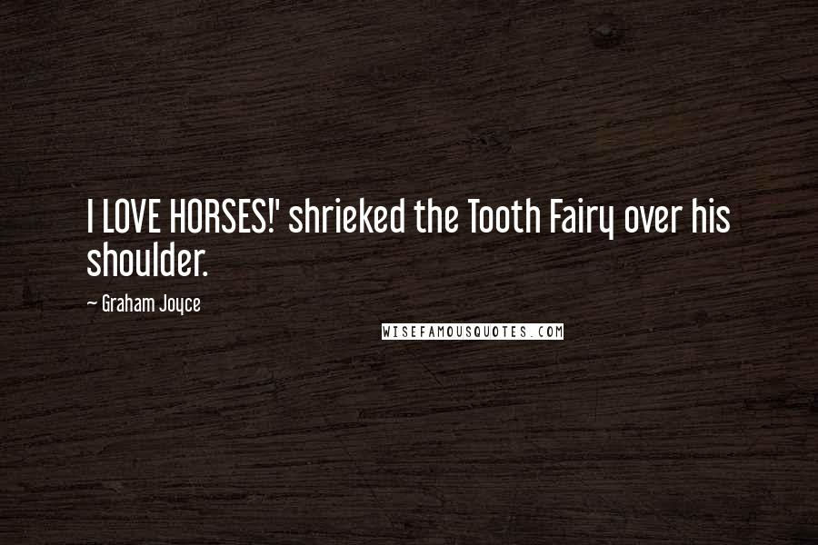 Graham Joyce quotes: I LOVE HORSES!' shrieked the Tooth Fairy over his shoulder.