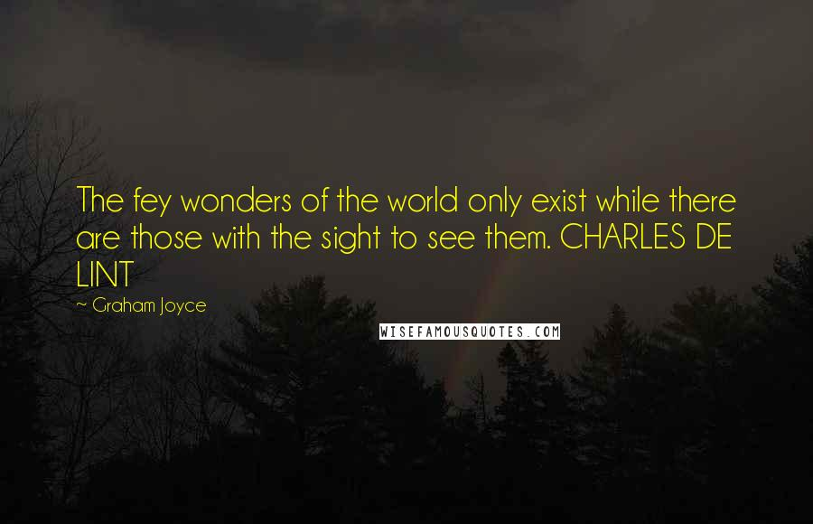 Graham Joyce quotes: The fey wonders of the world only exist while there are those with the sight to see them. CHARLES DE LINT