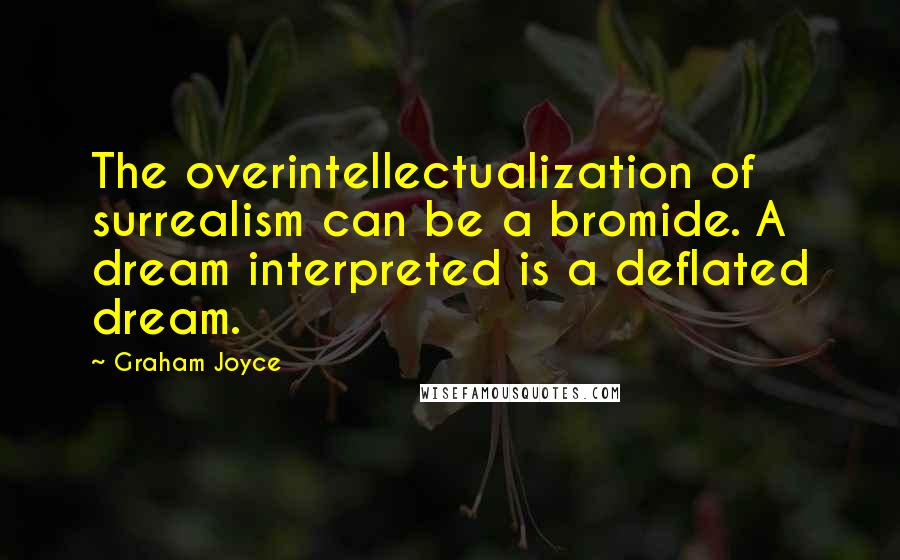 Graham Joyce quotes: The overintellectualization of surrealism can be a bromide. A dream interpreted is a deflated dream.