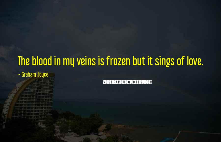 Graham Joyce quotes: The blood in my veins is frozen but it sings of love.