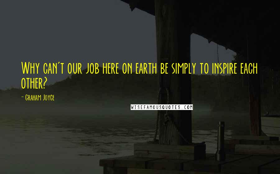 Graham Joyce quotes: Why can't our job here on earth be simply to inspire each other?