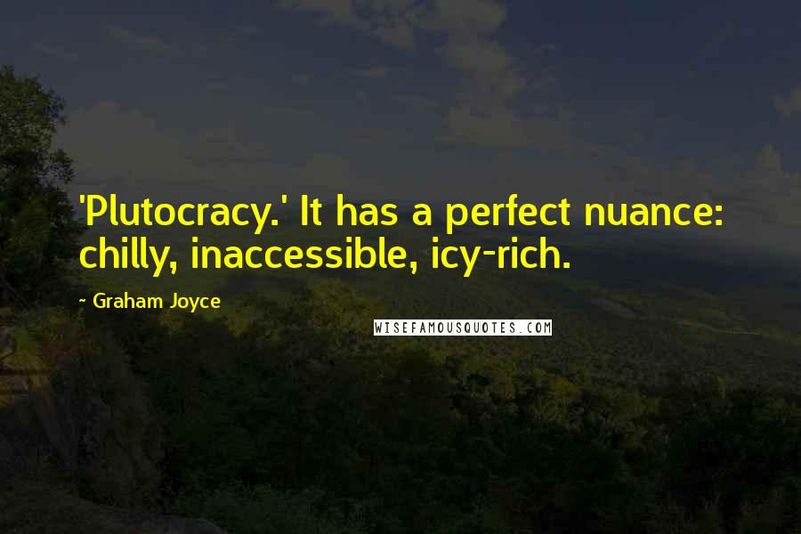 Graham Joyce quotes: 'Plutocracy.' It has a perfect nuance: chilly, inaccessible, icy-rich.