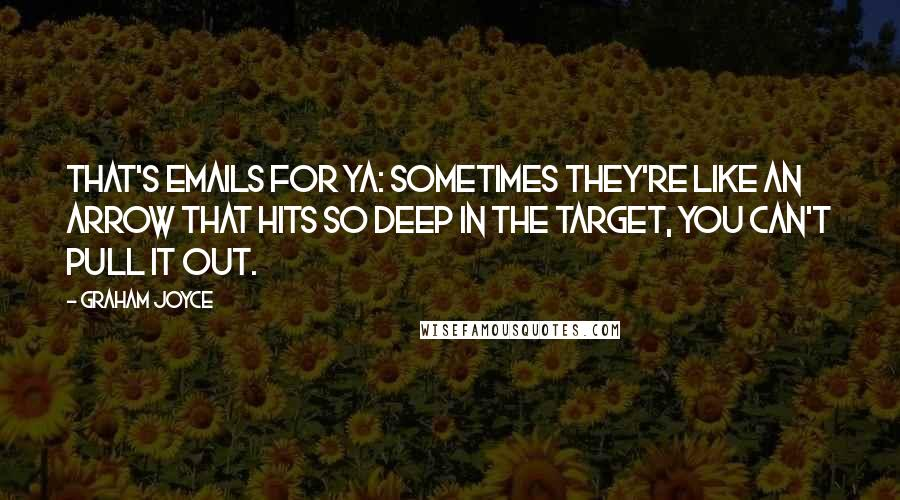 Graham Joyce quotes: That's emails for ya: sometimes they're like an arrow that hits so deep in the target, you can't pull it out.