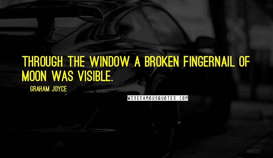 Graham Joyce quotes: Through the window a broken fingernail of moon was visible.