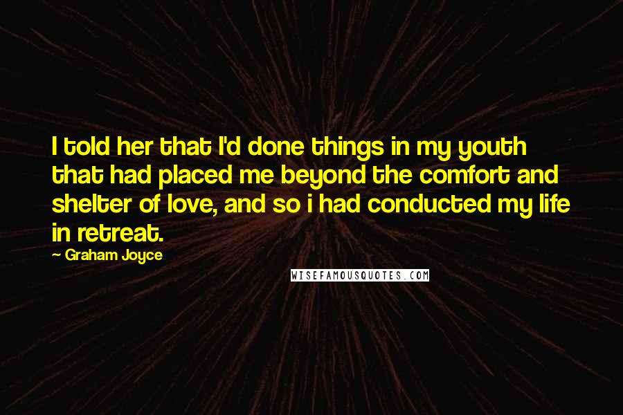 Graham Joyce quotes: I told her that I'd done things in my youth that had placed me beyond the comfort and shelter of love, and so i had conducted my life in retreat.