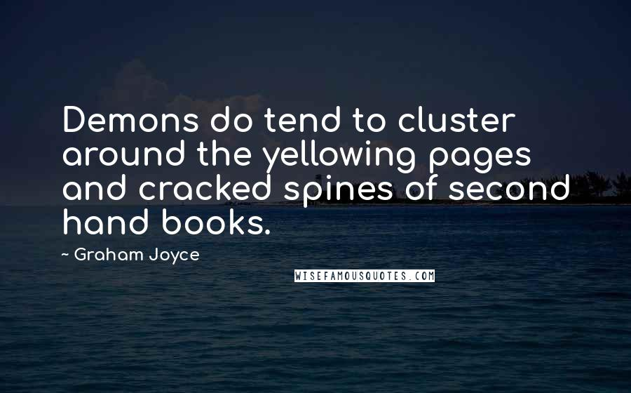 Graham Joyce quotes: Demons do tend to cluster around the yellowing pages and cracked spines of second hand books.