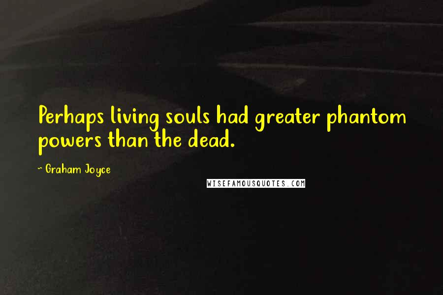 Graham Joyce quotes: Perhaps living souls had greater phantom powers than the dead.