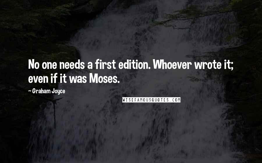 Graham Joyce quotes: No one needs a first edition. Whoever wrote it; even if it was Moses.