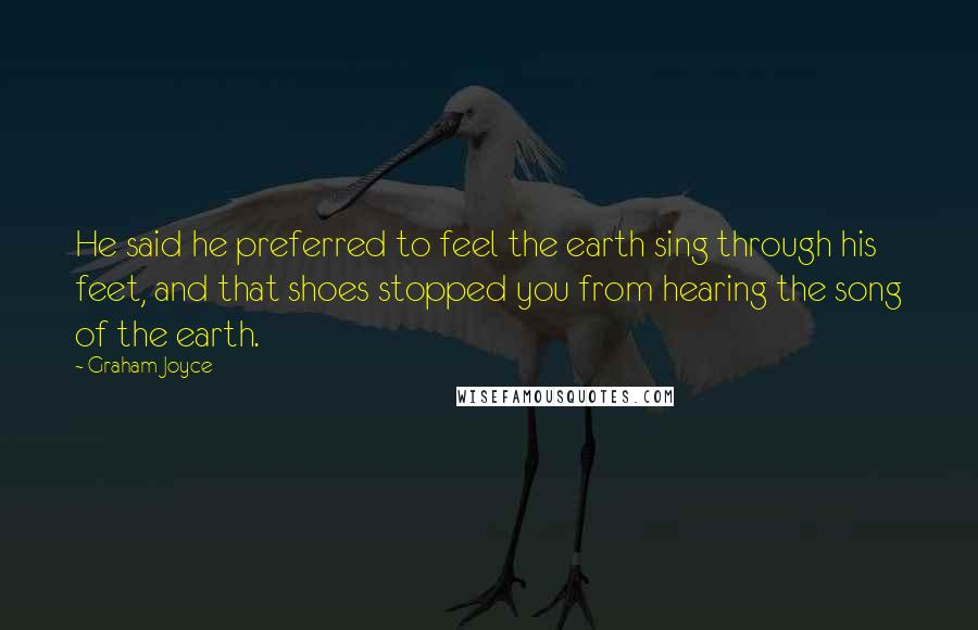 Graham Joyce quotes: He said he preferred to feel the earth sing through his feet, and that shoes stopped you from hearing the song of the earth.