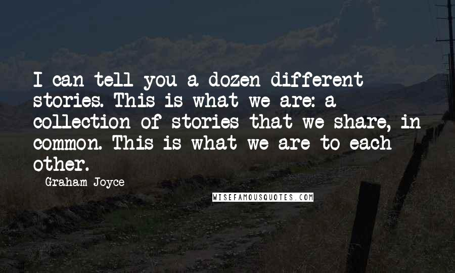Graham Joyce quotes: I can tell you a dozen different stories. This is what we are: a collection of stories that we share, in common. This is what we are to each other.