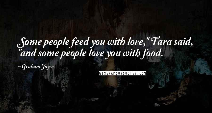 """Graham Joyce quotes: Some people feed you with love,"""" Tara said, """"and some people love you with food."""