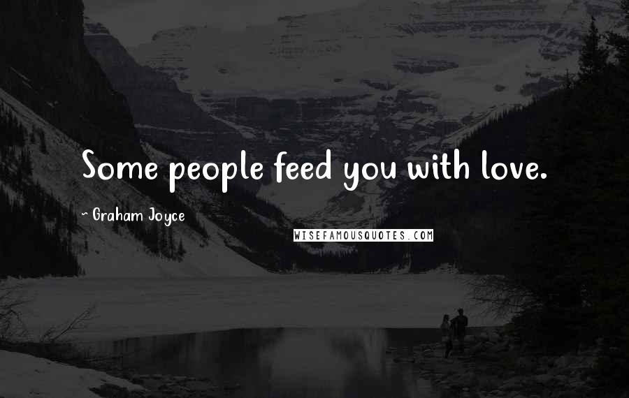 Graham Joyce quotes: Some people feed you with love.