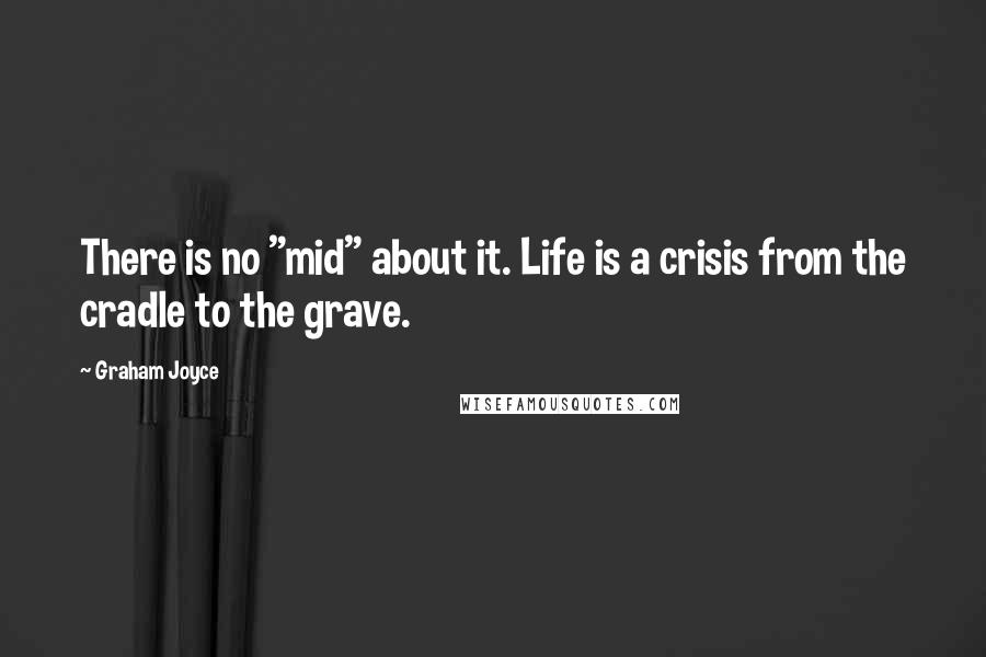 """Graham Joyce quotes: There is no """"mid"""" about it. Life is a crisis from the cradle to the grave."""