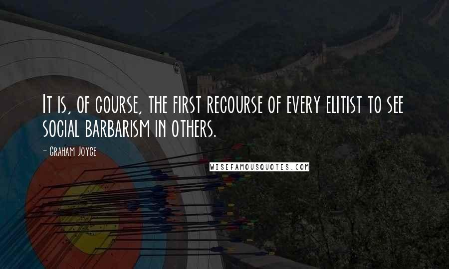 Graham Joyce quotes: It is, of course, the first recourse of every elitist to see social barbarism in others.