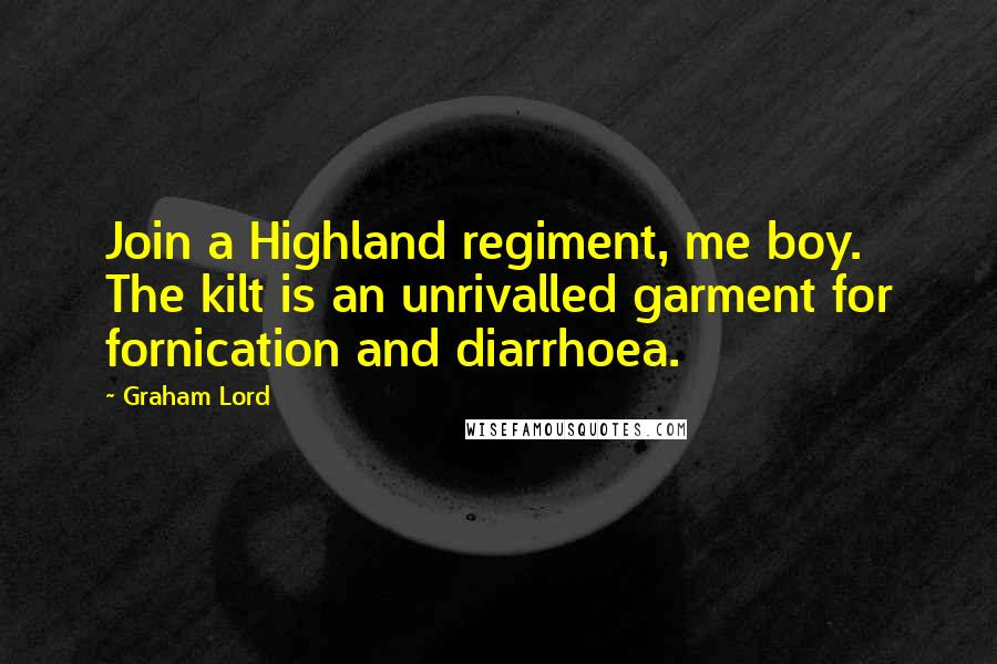 Graham Lord quotes: Join a Highland regiment, me boy. The kilt is an unrivalled garment for fornication and diarrhoea.
