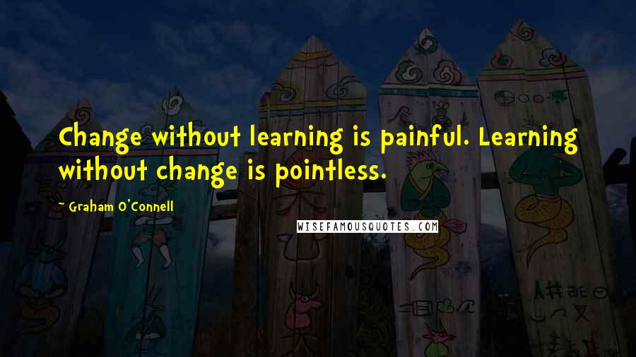 Graham O'Connell quotes: Change without learning is painful. Learning without change is pointless.