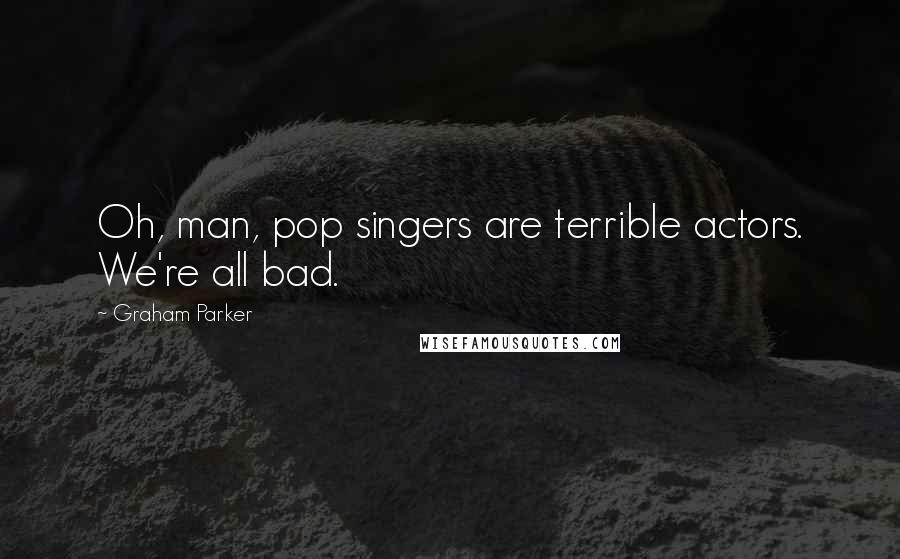 Graham Parker quotes: Oh, man, pop singers are terrible actors. We're all bad.