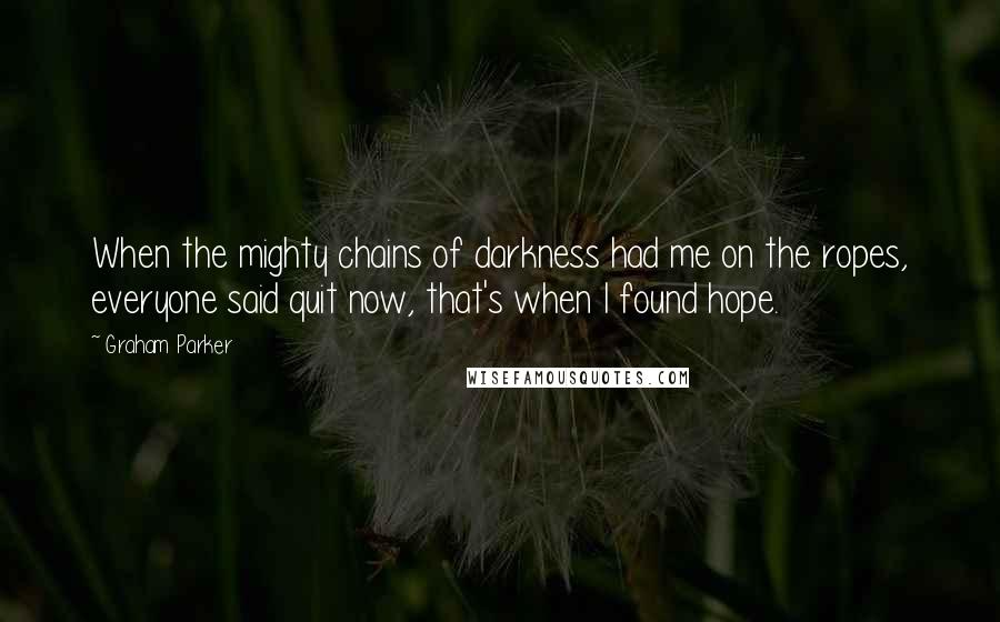 Graham Parker quotes: When the mighty chains of darkness had me on the ropes, everyone said quit now, that's when I found hope.