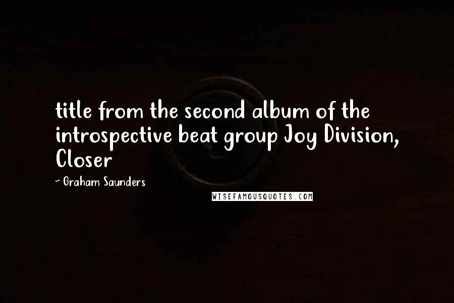 Graham Saunders quotes: title from the second album of the introspective beat group Joy Division, Closer