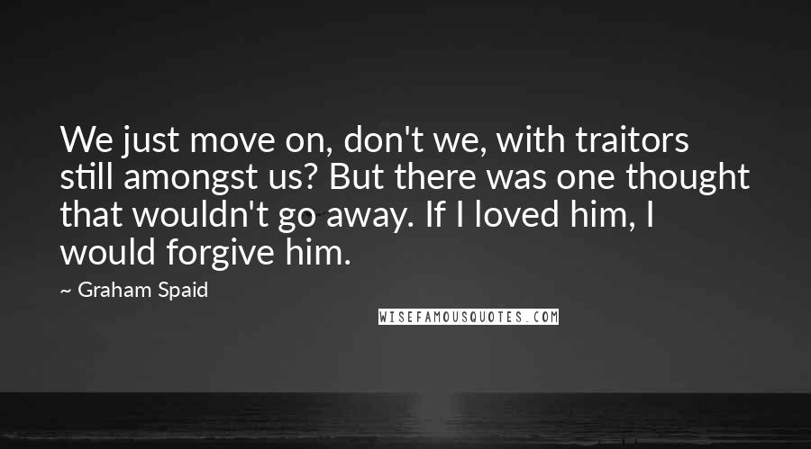 Graham Spaid quotes: We just move on, don't we, with traitors still amongst us? But there was one thought that wouldn't go away. If I loved him, I would forgive him.