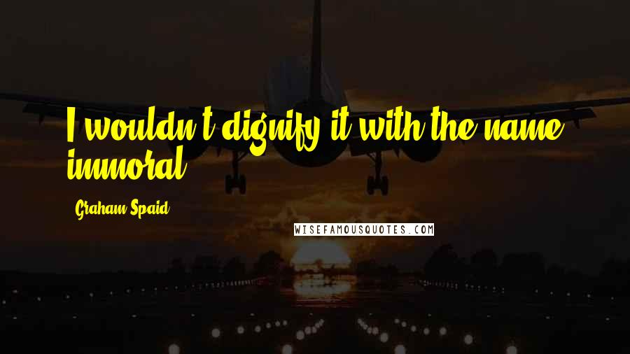 Graham Spaid quotes: I wouldn't dignify it with the name immoral.