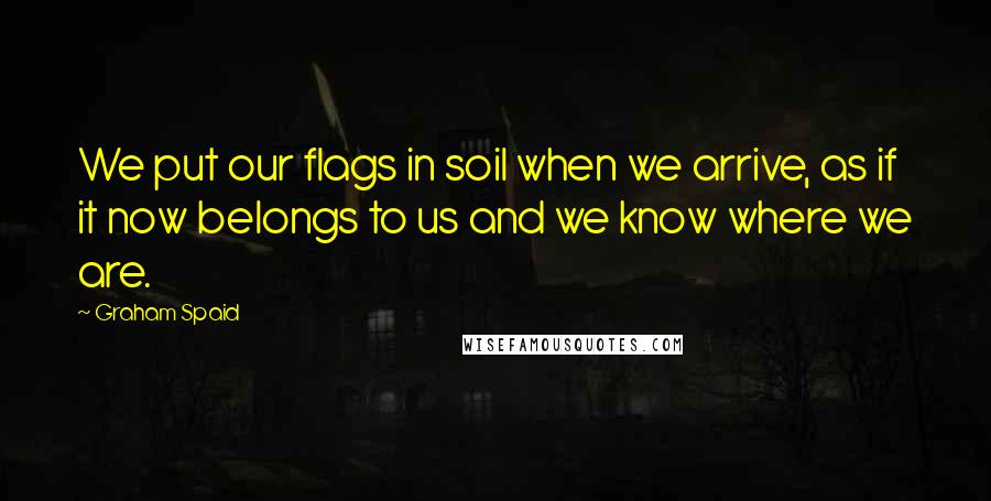 Graham Spaid quotes: We put our flags in soil when we arrive, as if it now belongs to us and we know where we are.