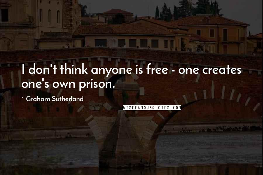 Graham Sutherland quotes: I don't think anyone is free - one creates one's own prison.