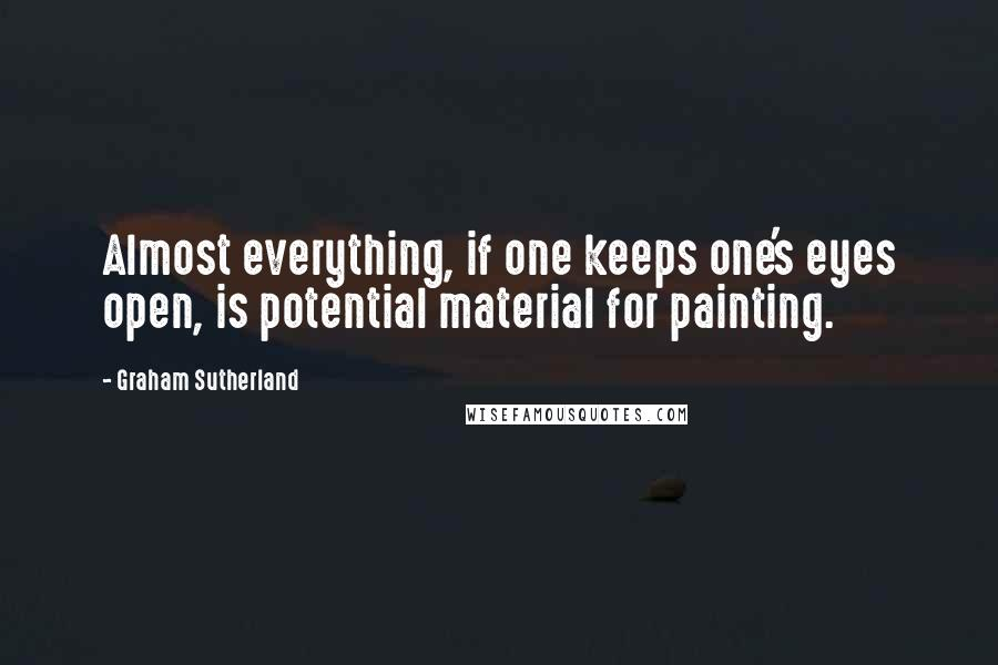 Graham Sutherland quotes: Almost everything, if one keeps one's eyes open, is potential material for painting.