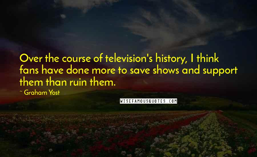Graham Yost quotes: Over the course of television's history, I think fans have done more to save shows and support them than ruin them.