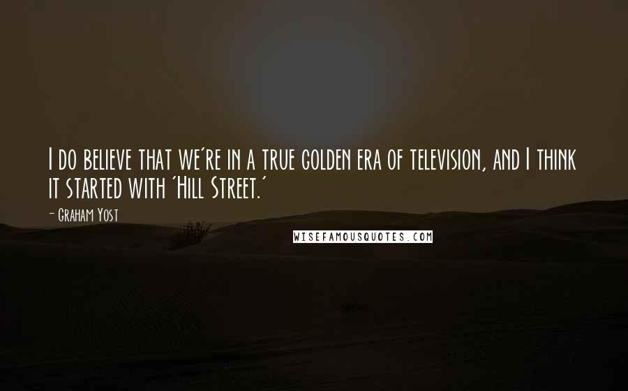 Graham Yost quotes: I do believe that we're in a true golden era of television, and I think it started with 'Hill Street.'