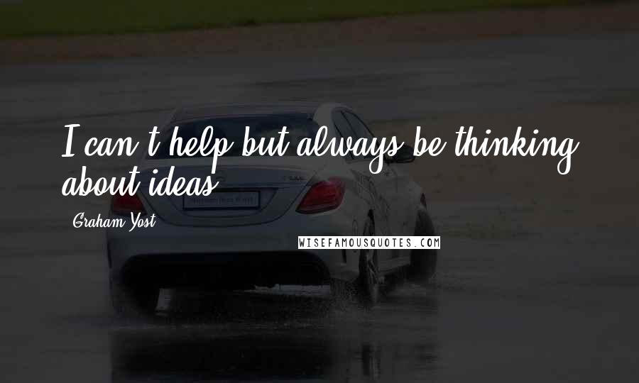 Graham Yost quotes: I can't help but always be thinking about ideas.