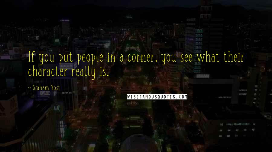 Graham Yost quotes: If you put people in a corner, you see what their character really is.