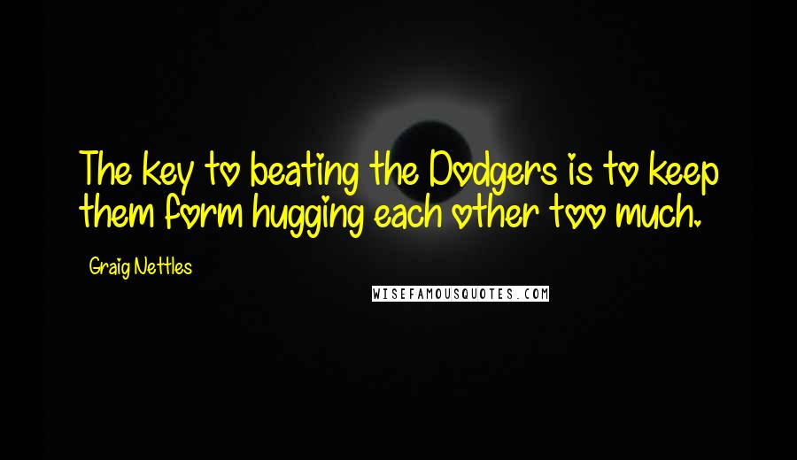 Graig Nettles quotes: The key to beating the Dodgers is to keep them form hugging each other too much.
