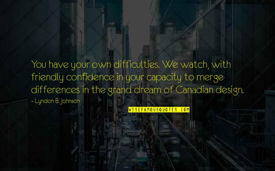 Grand Design Quotes By Lyndon B. Johnson: You have your own difficulties. We watch, with