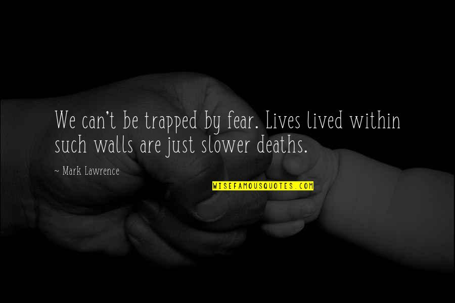 Grand Design Quotes By Mark Lawrence: We can't be trapped by fear. Lives lived