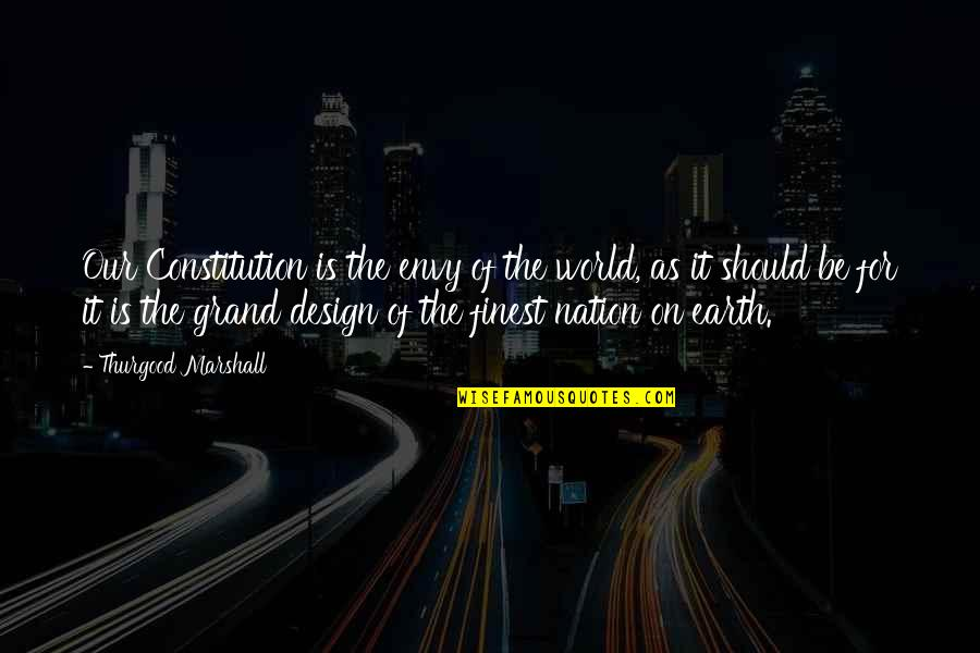 Grand Design Quotes By Thurgood Marshall: Our Constitution is the envy of the world,