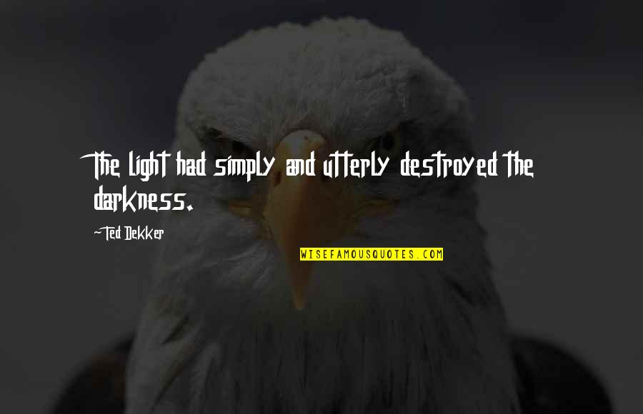 Grand Salute Quotes By Ted Dekker: The light had simply and utterly destroyed the