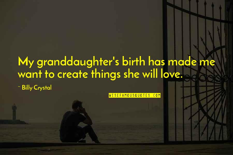 Granddaughter Love Quotes By Billy Crystal: My granddaughter's birth has made me want to
